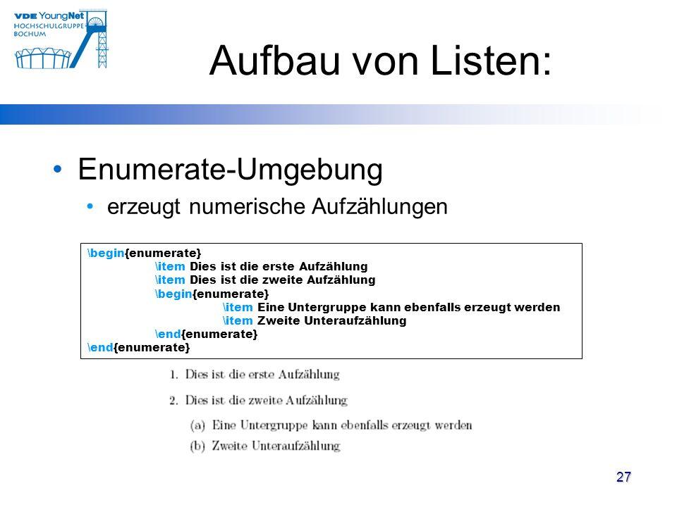 27 Aufbau von Listen: Enumerate-Umgebung erzeugt numerische Aufzählungen \begin{enumerate} \item Dies ist die erste Aufzählung \item Dies ist die zwei
