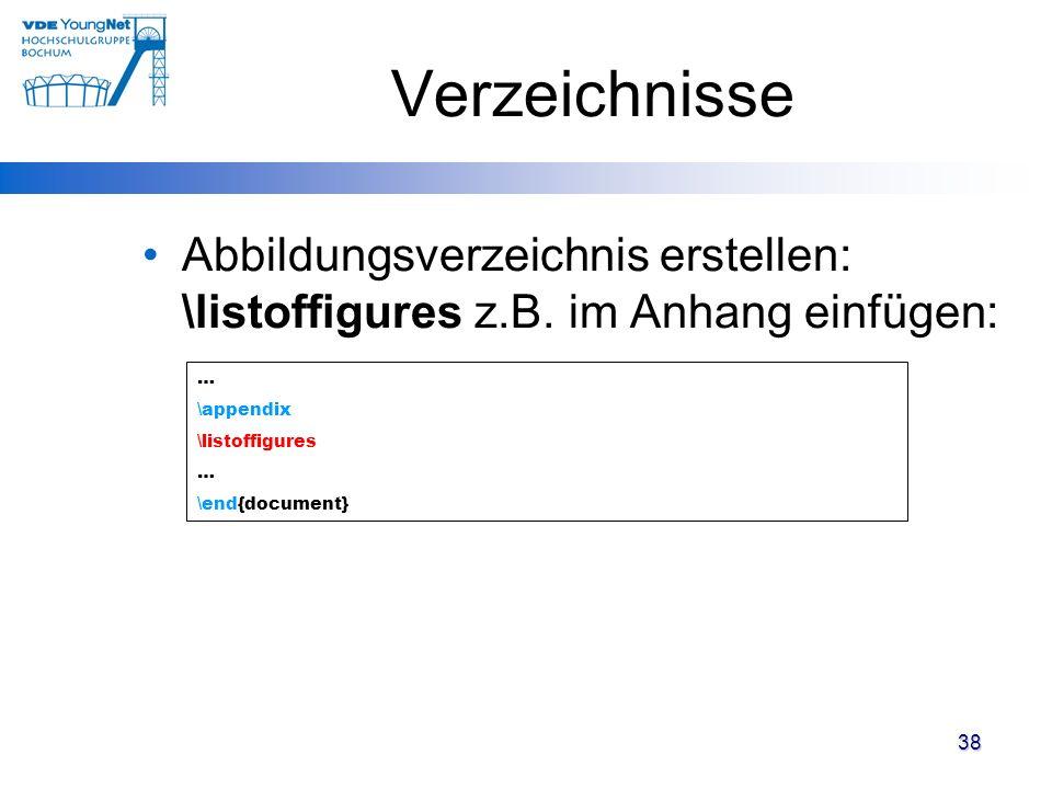 38 Verzeichnisse Abbildungsverzeichnis erstellen: \listoffigures z.B. im Anhang einfügen: … \appendix \listoffigures … \end{document}