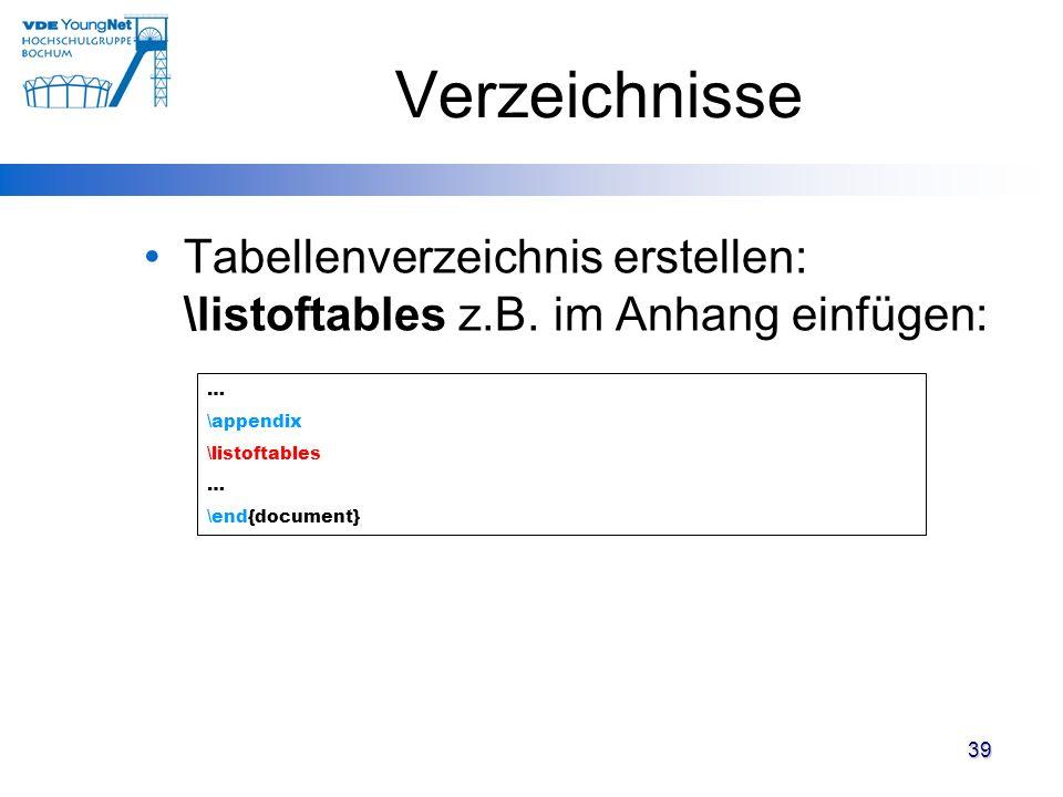 39 Verzeichnisse Tabellenverzeichnis erstellen: \listoftables z.B. im Anhang einfügen: … \appendix \listoftables … \end{document}