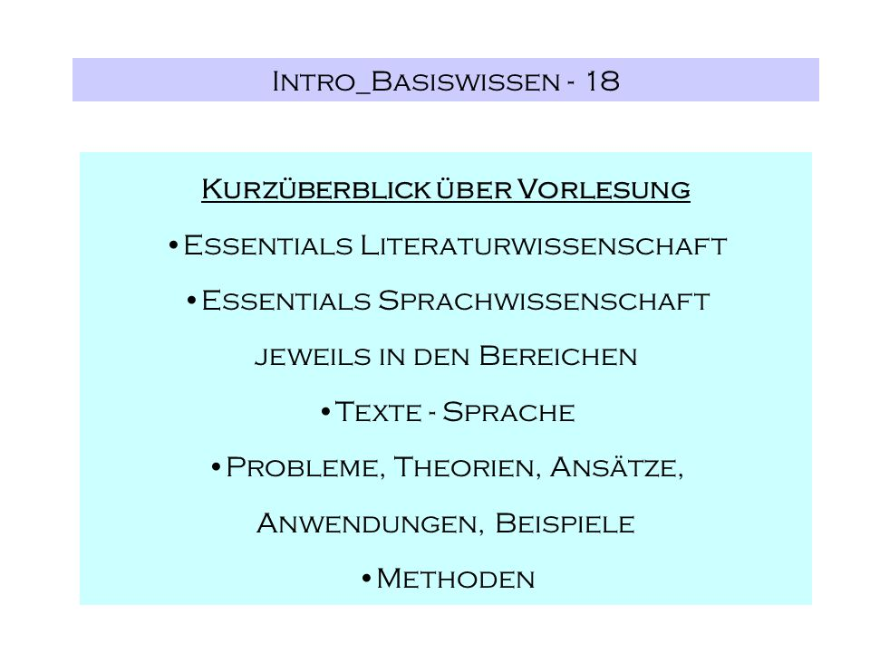 Intro_Basiswissen - 18 Kurzüberblick über Vorlesung Essentials Literaturwissenschaft Essentials Sprachwissenschaft jeweils in den Bereichen Texte - Sprache Probleme, Theorien, Ansätze, Anwendungen, Beispiele Methoden