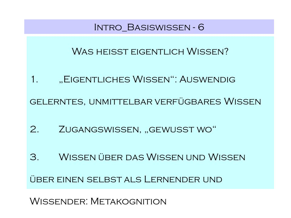 Intro_Basiswissen - 6 Was heißt eigentlich Wissen? 1.Eigentliches Wissen: Auswendig gelerntes, unmittelbar verfügbares Wissen 2.Zugangswissen, gewusst