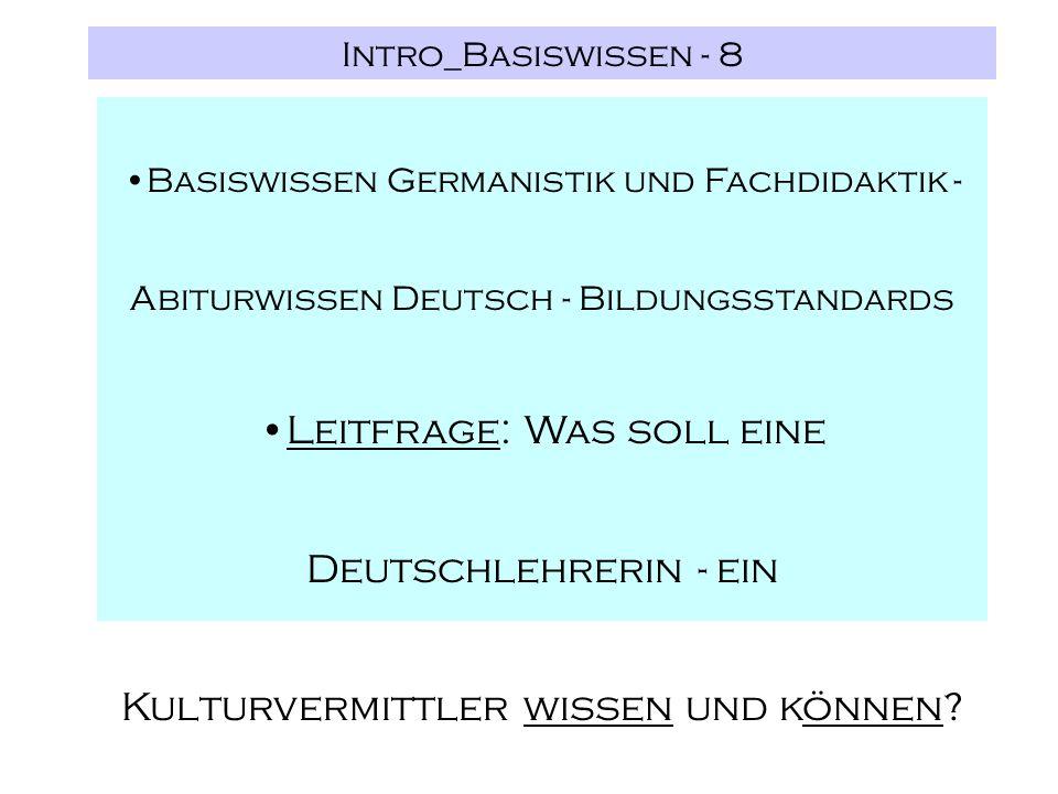 Intro_Basiswissen - 8 Basiswissen Germanistik und Fachdidaktik - Abiturwissen Deutsch - Bildungsstandards Leitfrage: Was soll eine Deutschlehrerin - ein Kulturvermittler wissen und können