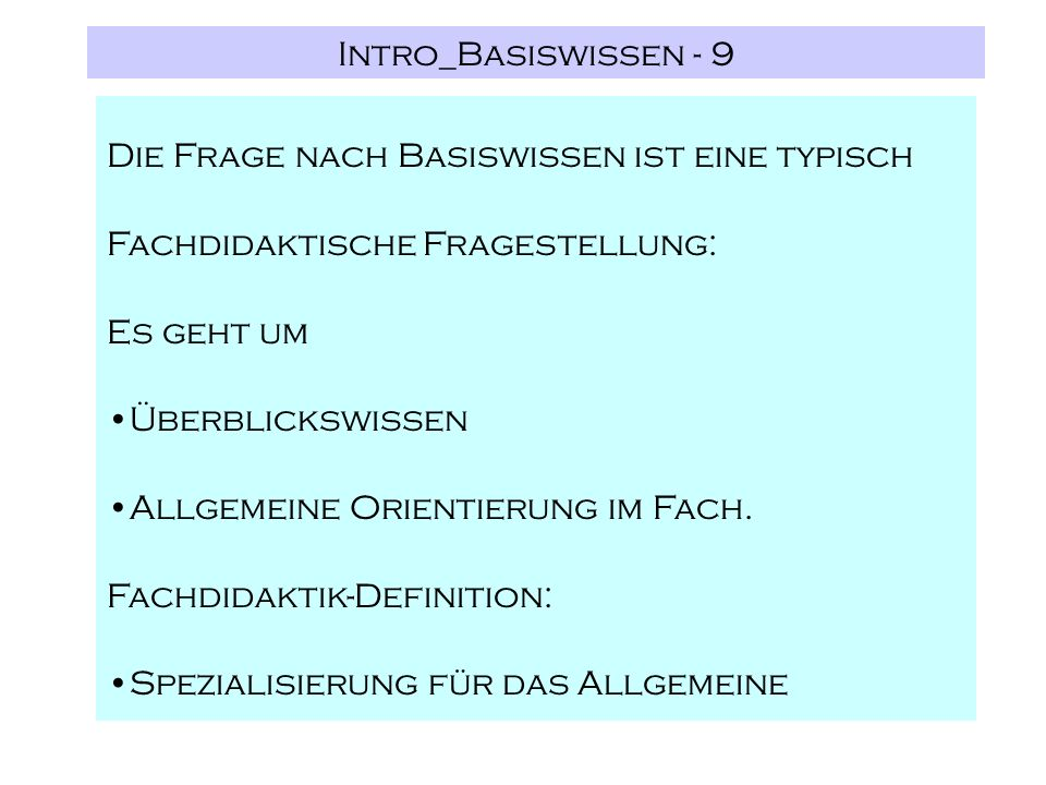 Intro_Basiswissen - 9 Die Frage nach Basiswissen ist eine typisch Fachdidaktische Fragestellung: Es geht um Überblickswissen Allgemeine Orientierung im Fach.