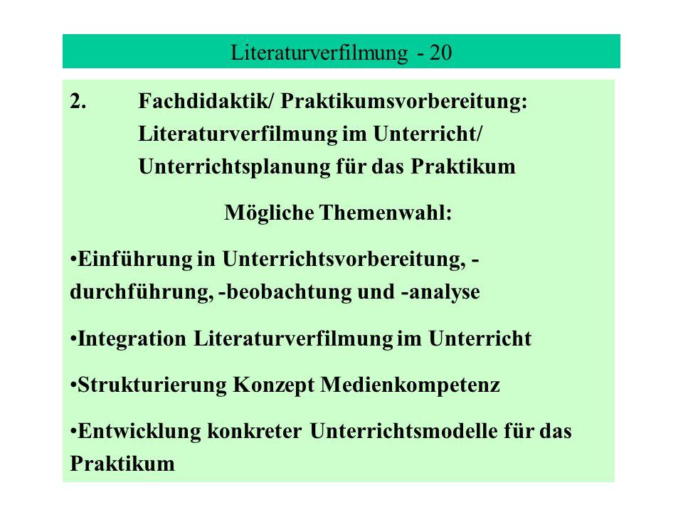 Literaturverfilmung - 20 2.Fachdidaktik/ Praktikumsvorbereitung: Literaturverfilmung im Unterricht/ Unterrichtsplanung für das Praktikum Mögliche Themenwahl: Einführung in Unterrichtsvorbereitung, - durchführung, -beobachtung und -analyse Integration Literaturverfilmung im Unterricht Strukturierung Konzept Medienkompetenz Entwicklung konkreter Unterrichtsmodelle für das Praktikum