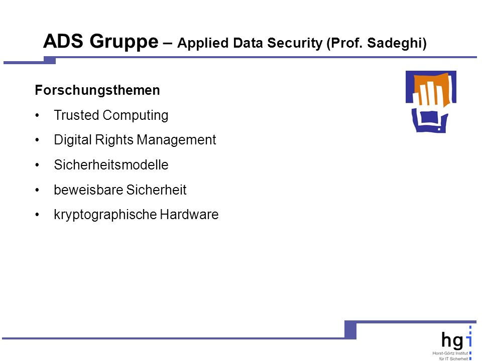 ADS Gruppe – Applied Data Security (Prof. Sadeghi) Forschungsthemen Trusted Computing Digital Rights Management Sicherheitsmodelle beweisbare Sicherhe