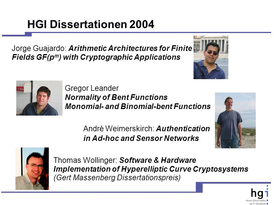 HGI Dissertationen 2004 Andrè Weimerskirch: Authentication in Ad-hoc and Sensor Networks Jorge Guajardo: Arithmetic Architectures for Finite Fields GF(p m ) with Cryptographic Applications Thomas Wollinger: Software & Hardware Implementation of Hyperelliptic Curve Cryptosystems (Gert Massenberg Dissertationspreis) Gregor Leander Normality of Bent Functions Monomial- and Binomial-bent Functions