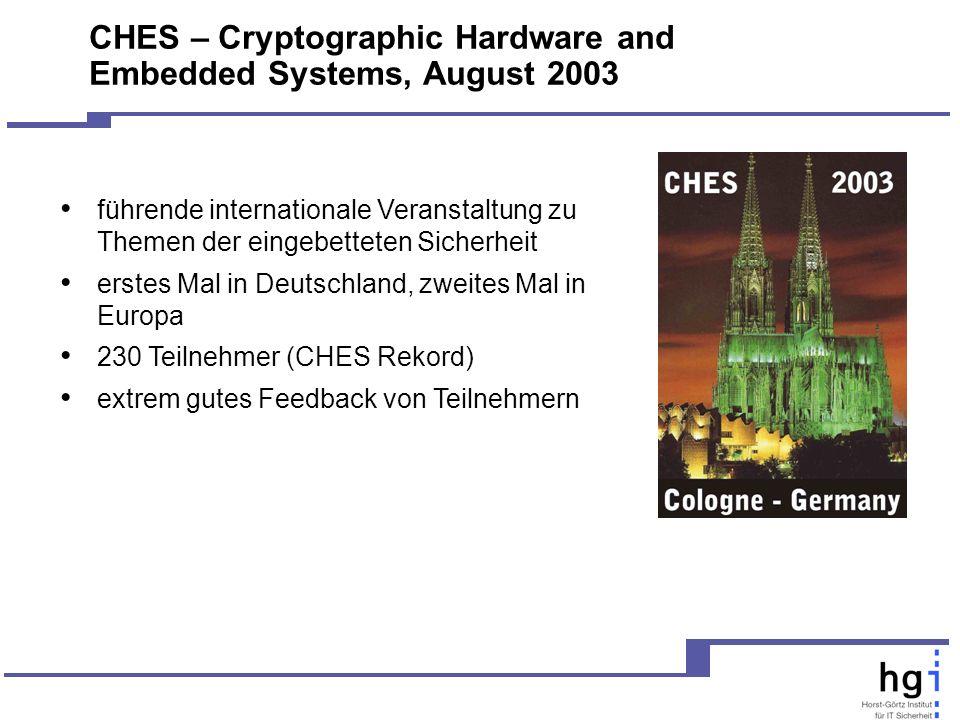 CHES – Cryptographic Hardware and Embedded Systems, August 2003 führende internationale Veranstaltung zu Themen der eingebetteten Sicherheit erstes Mal in Deutschland, zweites Mal in Europa 230 Teilnehmer (CHES Rekord) extrem gutes Feedback von Teilnehmern