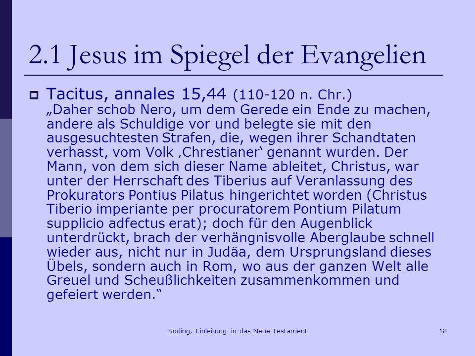 Söding, Einleitung in das Neue Testament19 2.1 Jesus im Spiegel der Evangelien Sueton, Claudius XXV (um 120) Die Juden vertrieb er aus Rom, weil sie, von Chrestus aufgehetzt, fortwährend Unruhe stifteten.