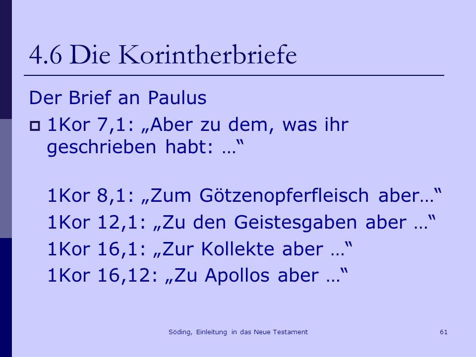 Söding, Einleitung in das Neue Testament62 4.6 Die Korintherbriefe Der Brief an Paulus 1Kor 7,1: Aber zu dem, was ihr geschrieben habt: … 1Kor 8,1: Zum Götzenopferfleisch aber… 1Kor 12,1: Zu den Geistesgaben aber … 1Kor 16,1: Zur Kollekte aber … 1Kor 16,12: Zu Apollos aber … Der Bericht der Leute der Chloe 1Kor 1,11: 11 Denn es ist mir über euch, meine Brüder, von denen der Chloe berichtet worden, dass es Streitigkeiten unter euch gibt.