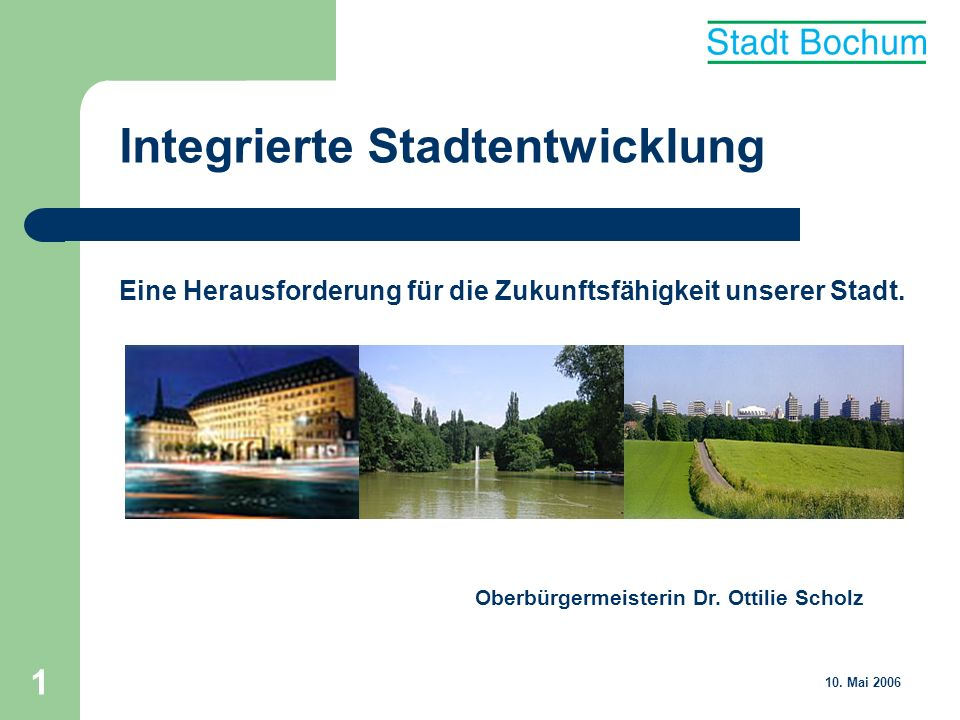 1 Oberbürgermeisterin Dr. Ottilie Scholz 10. Mai 2006 Integrierte Stadtentwicklung Eine Herausforderung für die Zukunftsfähigkeit unserer Stadt.