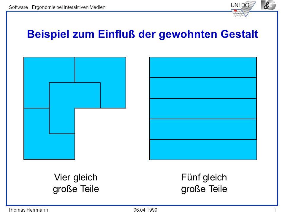 Thomas Herrmann Software - Ergonomie bei interaktiven Medien 06.04.1999 1 Beispiel zum Einfluß der gewohnten Gestalt Vier gleich große Teile Fünf glei