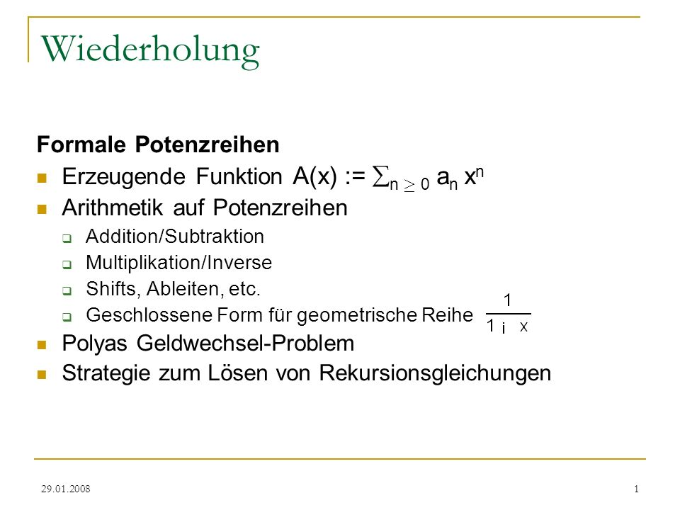 29.01.20081 Wiederholung Formale Potenzreihen Erzeugende Funktion A(x) := n ¸ 0 a n x n Arithmetik auf Potenzreihen Addition/Subtraktion Multiplikation/Inverse Shifts, Ableiten, etc.