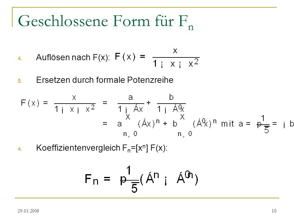 29.01.200810 Geschlossene Form für F n 4. Auflösen nach F(x): 5. Ersetzen durch formale Potenzreihe 4. Koeffizientenvergleich F n =[x n ] F(x):