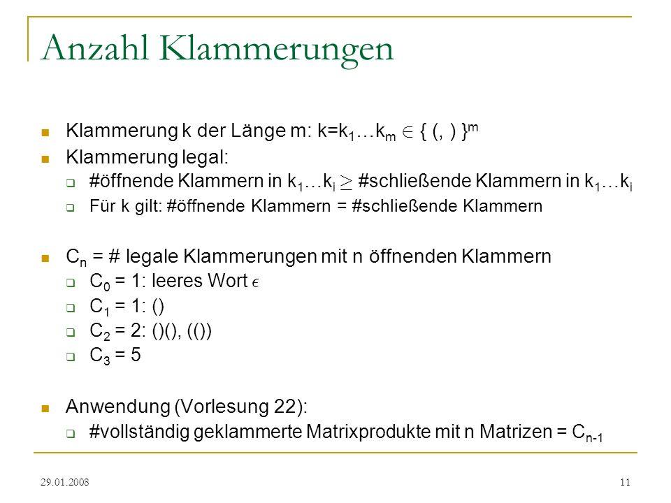 29.01.200811 Anzahl Klammerungen Klammerung k der Länge m: k=k 1 …k m 2 { (, ) } m Klammerung legal: #öffnende Klammern in k 1 …k i ¸ #schließende Klammern in k 1 …k i Für k gilt: #öffnende Klammern = #schließende Klammern C n = # legale Klammerungen mit n öffnenden Klammern C 0 = 1: leeres Wort ² C 1 = 1: () C 2 = 2: ()(), (()) C 3 = 5 Anwendung (Vorlesung 22): #vollständig geklammerte Matrixprodukte mit n Matrizen = C n-1