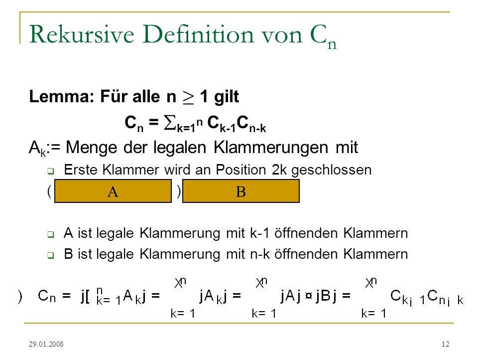 29.01.200812 Rekursive Definition von C n Lemma: Für alle n ¸ 1 gilt C n = k=1 n C k-1 C n-k A k := Menge der legalen Klammerungen mit Erste Klammer w