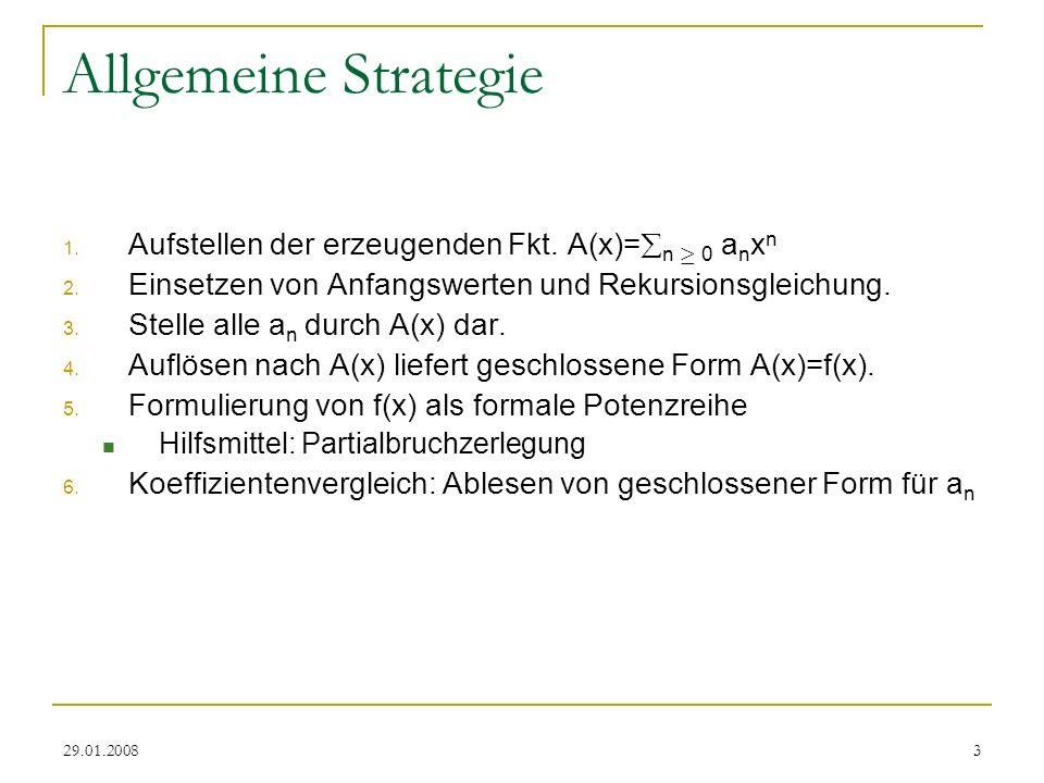 29.01.20083 Allgemeine Strategie 1. Aufstellen der erzeugenden Fkt. A(x)= n ¸ 0 a n x n 2. Einsetzen von Anfangswerten und Rekursionsgleichung. 3. Ste