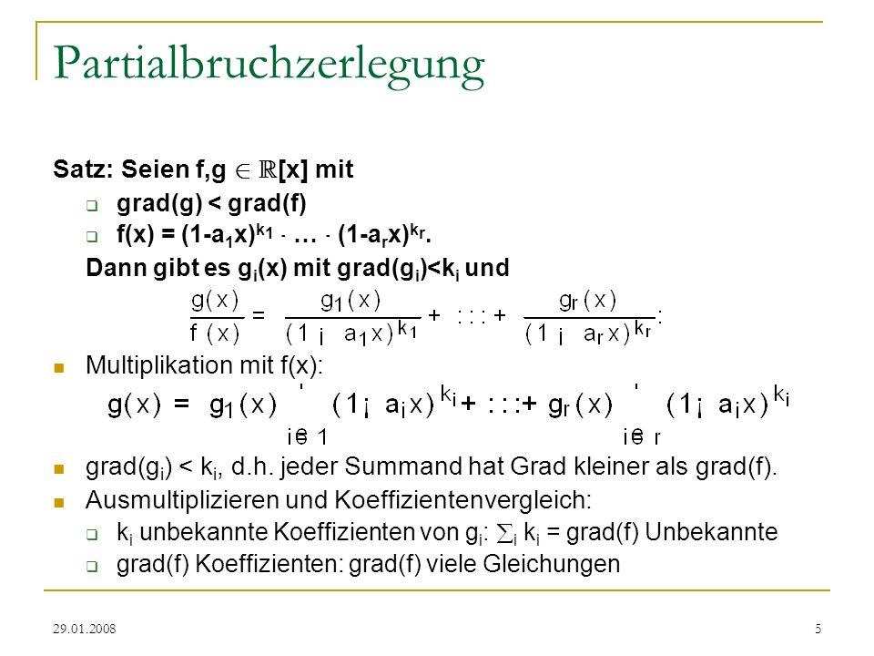 29.01.20085 Partialbruchzerlegung Satz: Seien f,g 2 R [x] mit grad(g) < grad(f) f(x) = (1-a 1 x) k 1 ¢ … ¢ (1-a r x) k r. Dann gibt es g i (x) mit gra