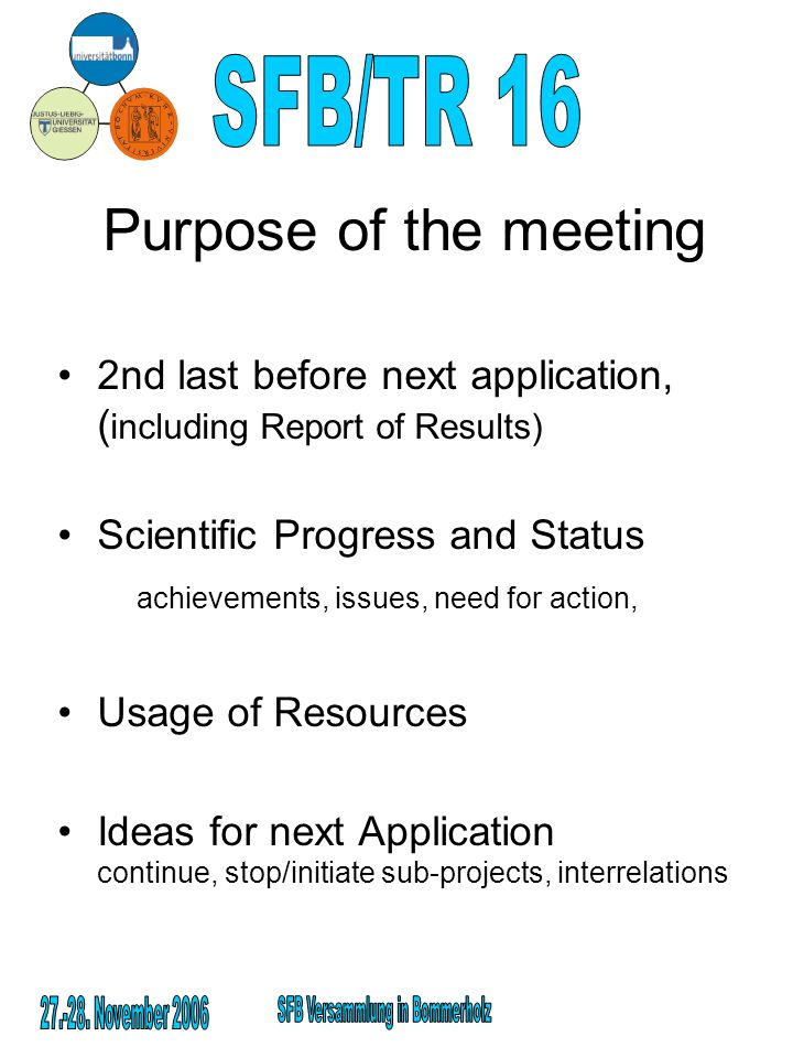 Purpose of the meeting 2nd last before next application, ( including Report of Results) Scientific Progress and Status achievements, issues, need for action, Usage of Resources Ideas for next Application continue, stop/initiate sub-projects, interrelations