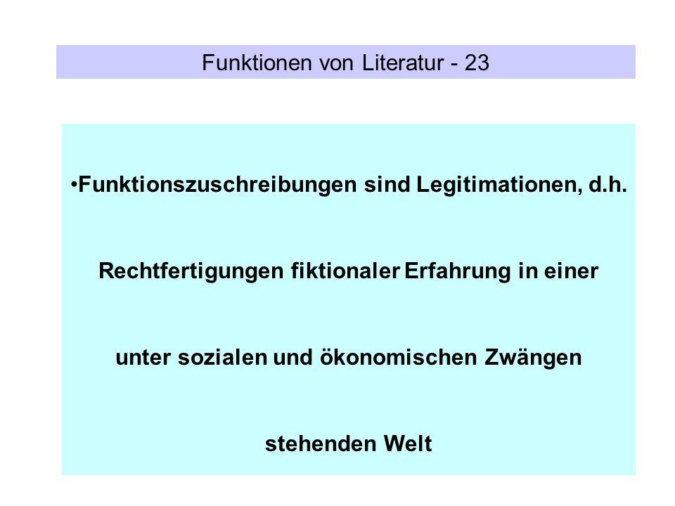 Funktionen von Literatur - 23 Funktionszuschreibungen sind Legitimationen, d.h. Rechtfertigungen fiktionaler Erfahrung in einer unter sozialen und öko