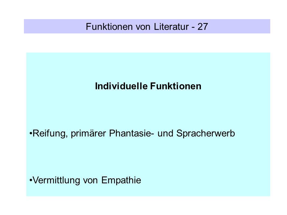 Funktionen von Literatur - 27 Individuelle Funktionen Reifung, primärer Phantasie- und Spracherwerb Vermittlung von Empathie