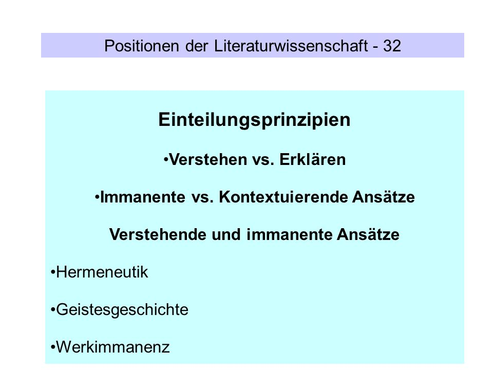 Positionen der Literaturwissenschaft - 32 Einteilungsprinzipien Verstehen vs. Erklären Immanente vs. Kontextuierende Ansätze Verstehende und immanente