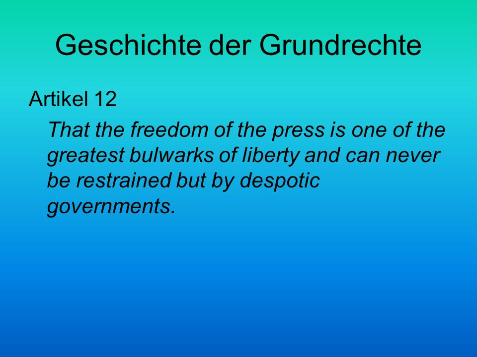 Geschichte der Grundrechte Artikel 12 That the freedom of the press is one of the greatest bulwarks of liberty and can never be restrained but by desp