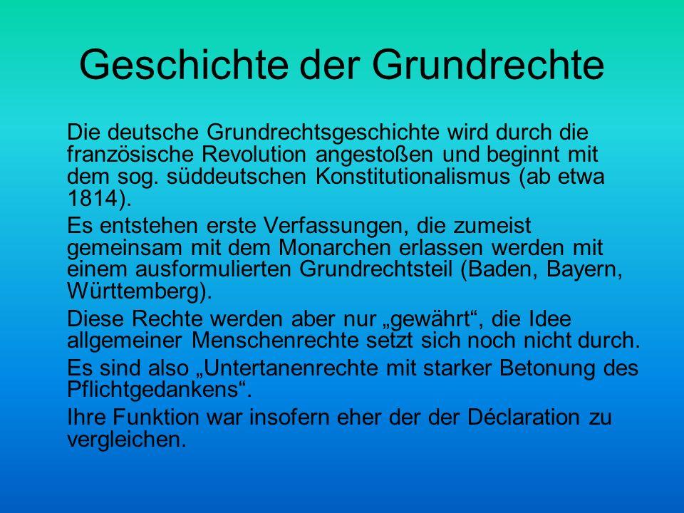 Geschichte der Grundrechte Die deutsche Grundrechtsgeschichte wird durch die französische Revolution angestoßen und beginnt mit dem sog. süddeutschen