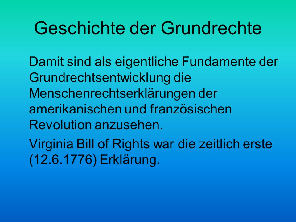 Geschichte der Grundrechte Artikel 1 That all men are by nature equally free and independent, and have certain inherent rights, of which, when they enter into a state of society, they cannot, by any compact, deprive or divest their posterity; namely, the enjoyment of life and liberty, with the means of acquiring and possessing property, and pursuing and obtaining happiness and safety.
