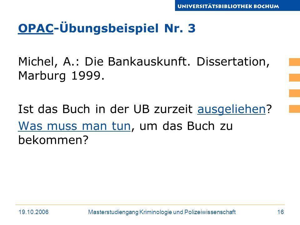 19.10.2006Masterstudiengang Kriminologie und Polizeiwissenschaft16 Michel, A.: Die Bankauskunft. Dissertation, Marburg 1999. Ist das Buch in der UB zu