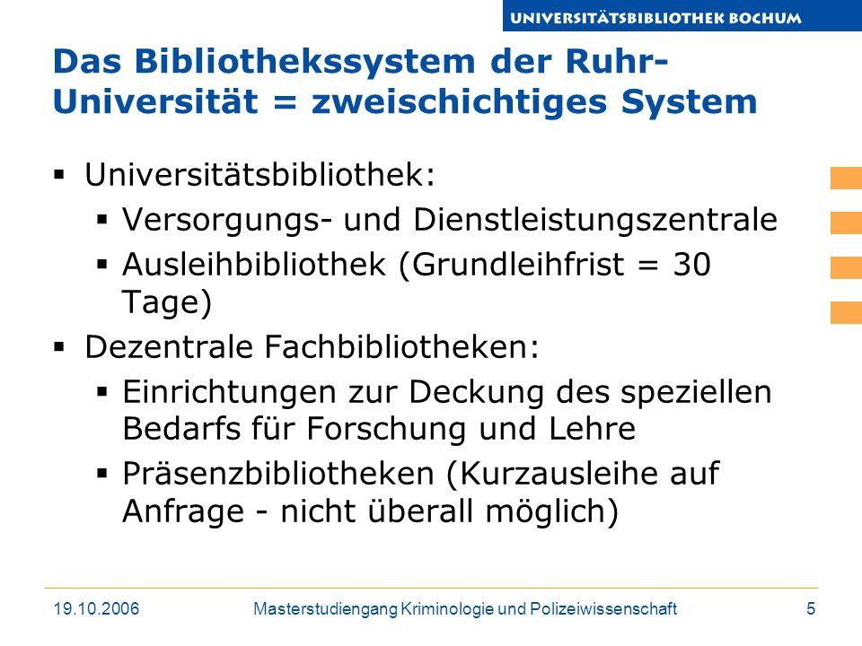 19.10.2006Masterstudiengang Kriminologie und Polizeiwissenschaft5 Das Bibliothekssystem der Ruhr- Universität = zweischichtiges System Universitätsbib