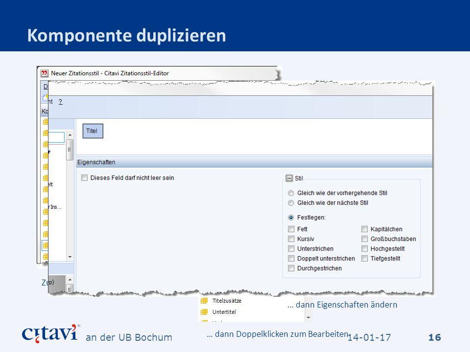 Komponente duplizieren 16 Zuerst duplizieren … dann Doppelklicken zum Bearbeiten … dann Eigenschaften ändern 14-01-17an der UB Bochum