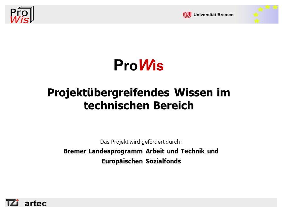 P ro W is Projektübergreifendes Wissen im technischen Bereich Das Projekt wird gefördert durch: Bremer Landesprogramm Arbeit und Technik und Europäisc