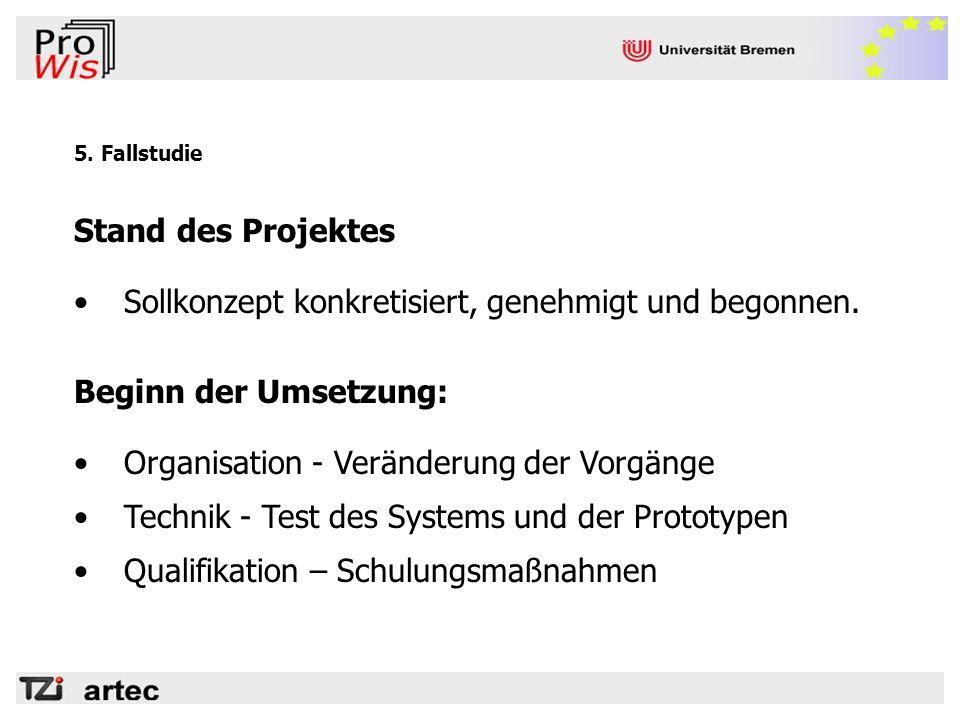 5. Fallstudie Stand des Projektes Sollkonzept konkretisiert, genehmigt und begonnen. Beginn der Umsetzung: Organisation - Veränderung der Vorgänge Tec