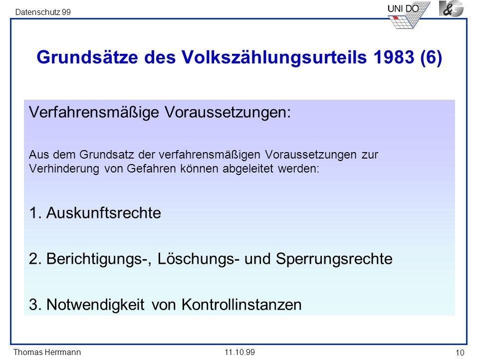 Thomas Herrmann Datenschutz 99 11.10.99 10 Grundsätze des Volkszählungsurteils 1983 (6) Verfahrensmäßige Voraussetzungen: Aus dem Grundsatz der verfah