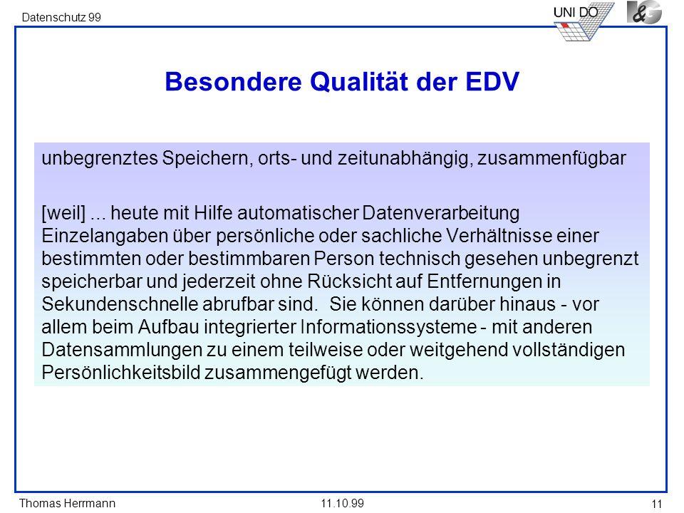 Thomas Herrmann Datenschutz 99 11.10.99 11 Besondere Qualität der EDV unbegrenztes Speichern, orts- und zeitunabhängig, zusammenfügbar [weil]... heute
