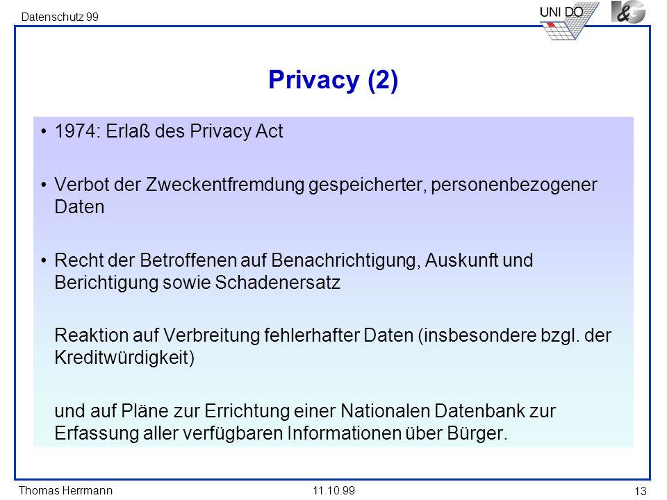 Thomas Herrmann Datenschutz 99 11.10.99 13 Privacy (2) 1974: Erlaß des Privacy Act Verbot der Zweckentfremdung gespeicherter, personenbezogener Daten