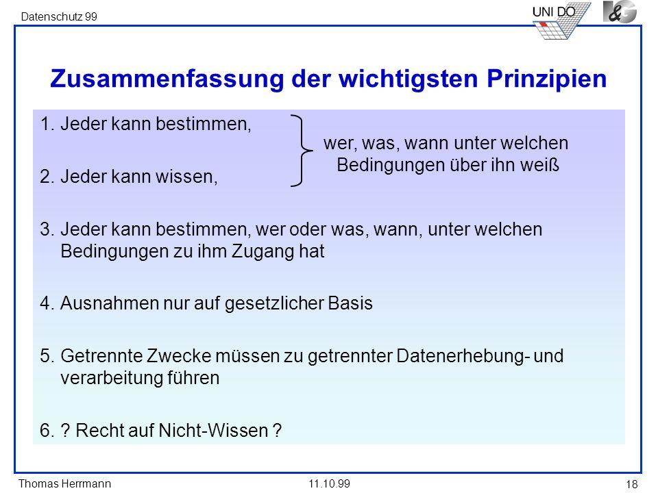 Thomas Herrmann Datenschutz 99 11.10.99 18 Zusammenfassung der wichtigsten Prinzipien 1.Jeder kann bestimmen, 2.Jeder kann wissen, 3.Jeder kann bestim