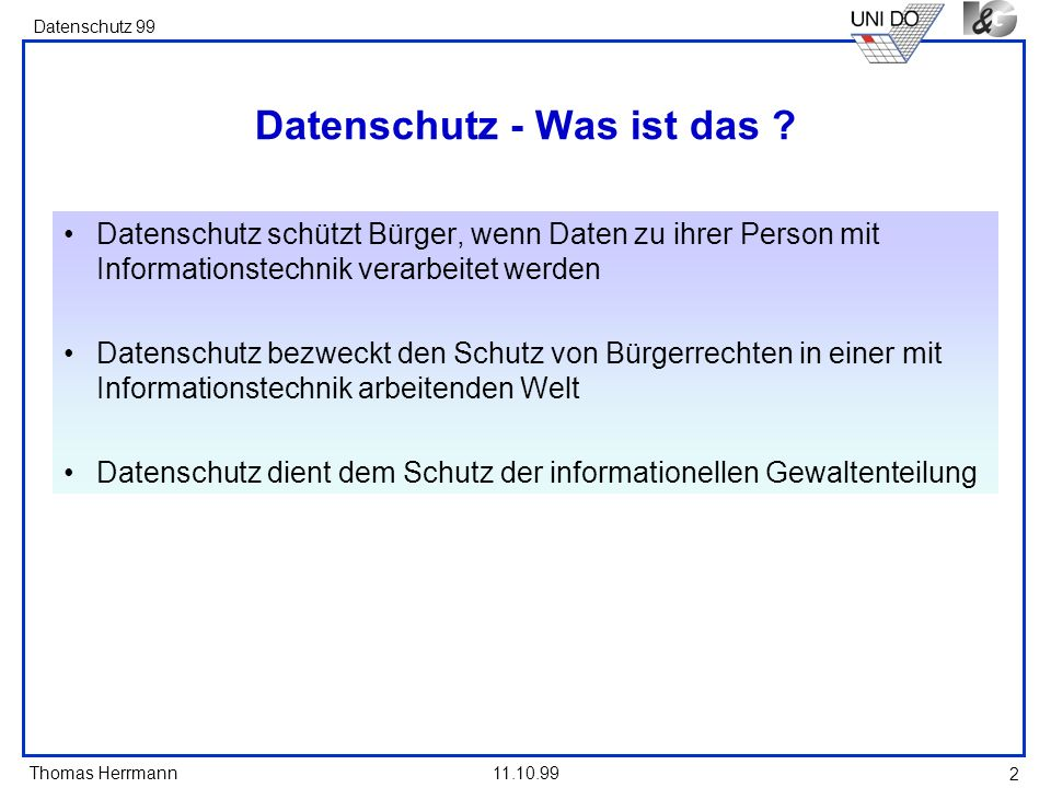 Thomas Herrmann Datenschutz 99 11.10.99 2 Datenschutz - Was ist das ? Datenschutz schützt Bürger, wenn Daten zu ihrer Person mit Informationstechnik v