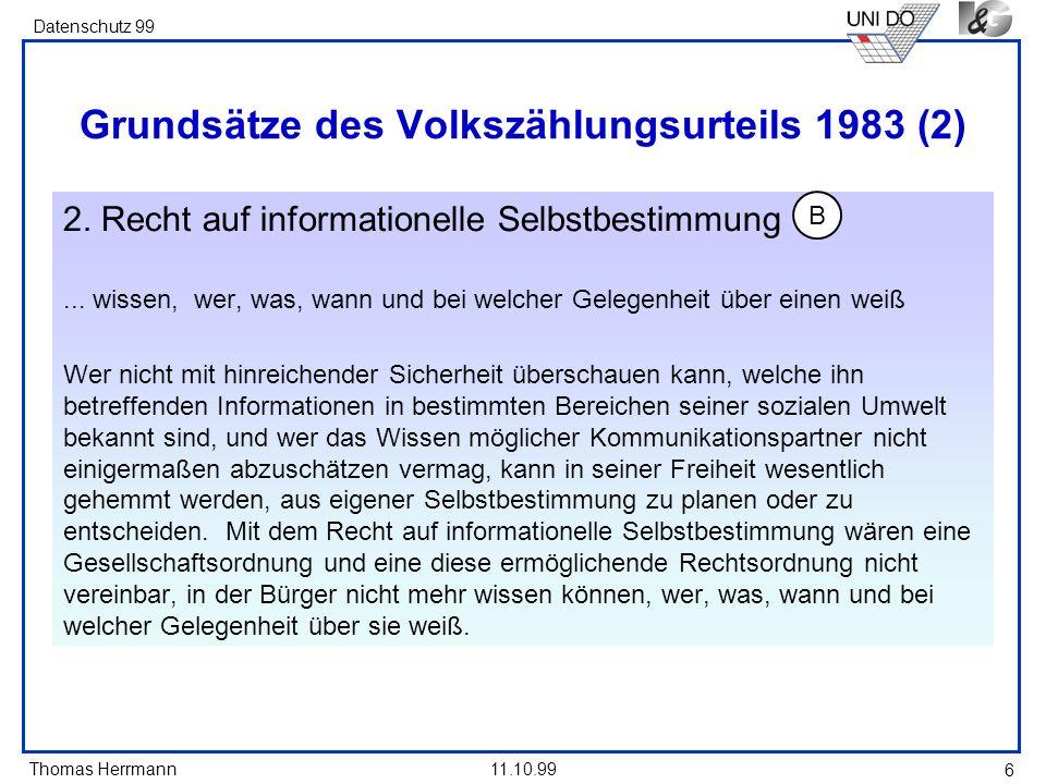 Thomas Herrmann Datenschutz 99 11.10.99 6 Grundsätze des Volkszählungsurteils 1983 (2) 2. Recht auf informationelle Selbstbestimmung... wissen, wer, w