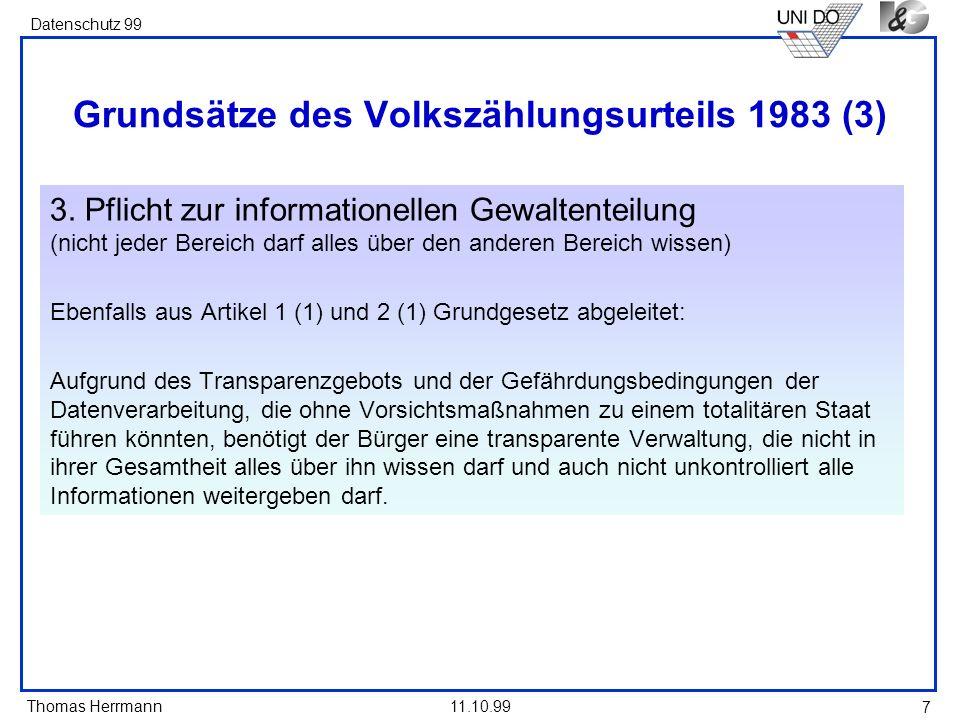 Thomas Herrmann Datenschutz 99 11.10.99 7 Grundsätze des Volkszählungsurteils 1983 (3) 3. Pflicht zur informationellen Gewaltenteilung (nicht jeder Be