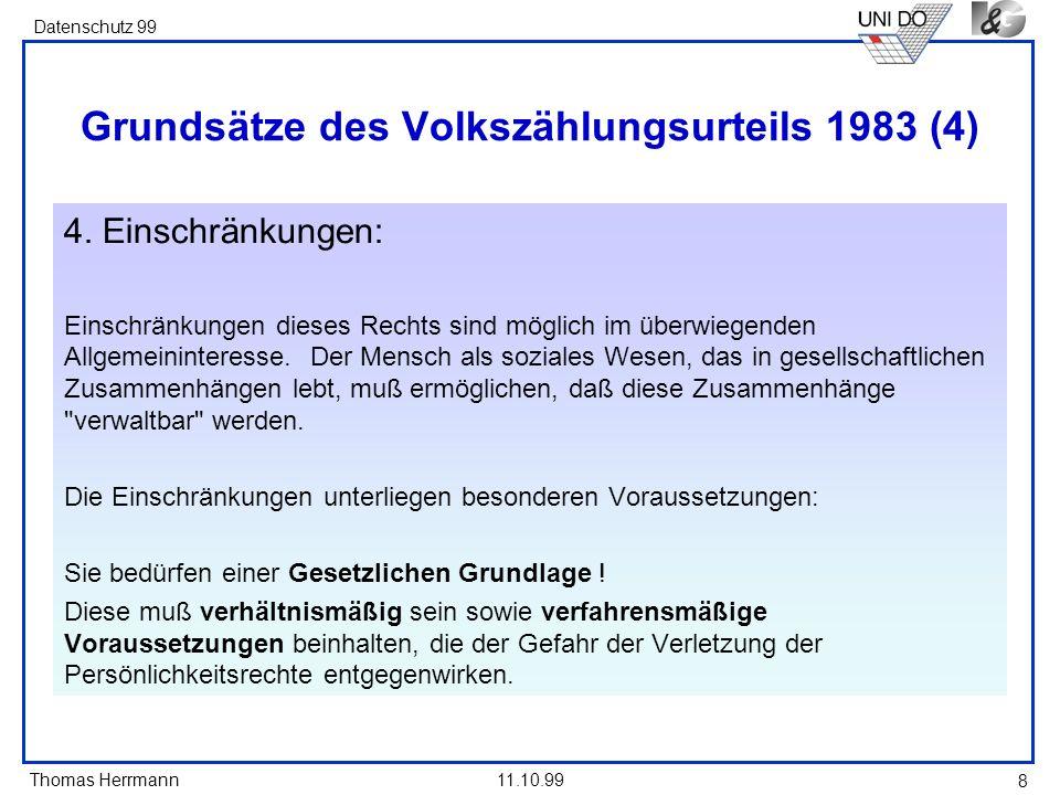 Thomas Herrmann Datenschutz 99 11.10.99 9 Grundsätze des Volkszählungsurteils 1983 (5) Verhältnismäßigkeit: Aus dem Grundsatz der Verhältnismäßigkeit lassen sich verschiedene Bedingungen ableiten: 1.