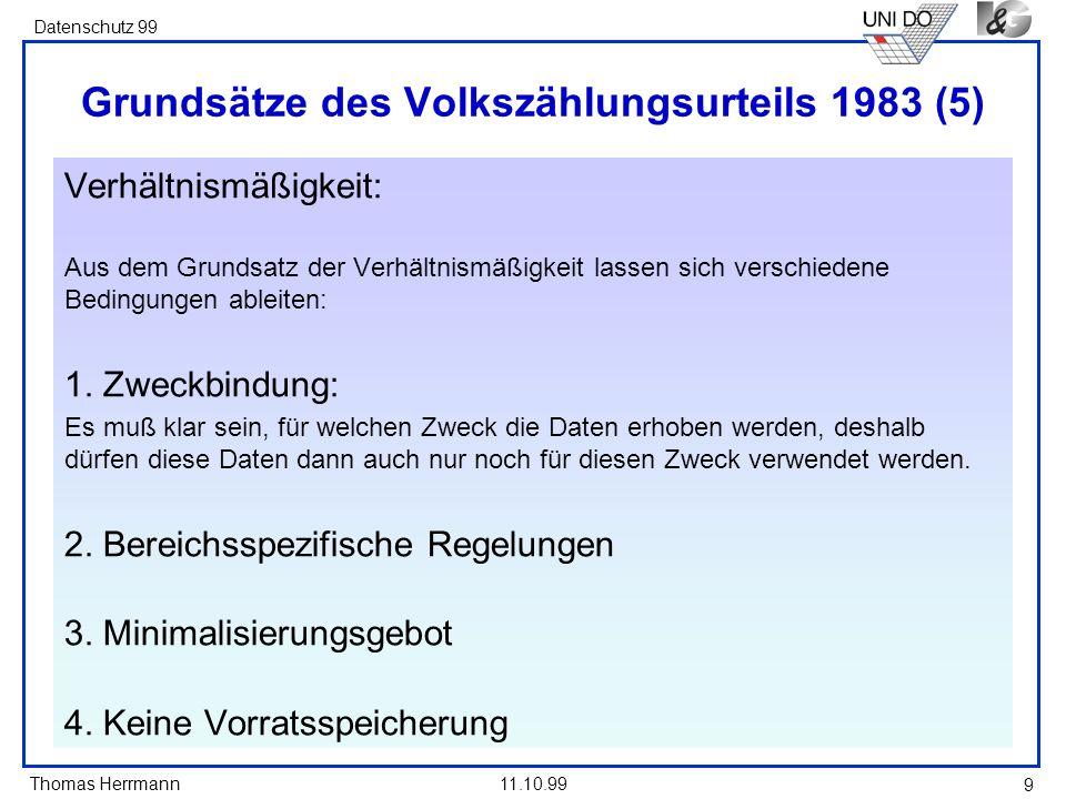 Thomas Herrmann Datenschutz 99 11.10.99 10 Grundsätze des Volkszählungsurteils 1983 (6) Verfahrensmäßige Voraussetzungen: Aus dem Grundsatz der verfahrensmäßigen Voraussetzungen zur Verhinderung von Gefahren können abgeleitet werden: 1.
