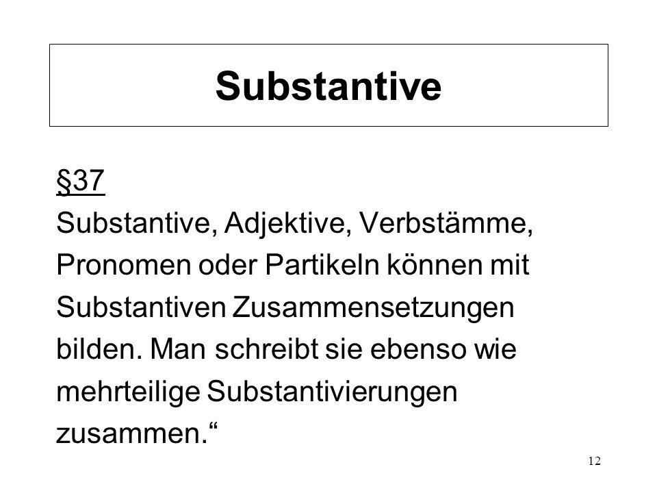 12 Substantive §37 Substantive, Adjektive, Verbstämme, Pronomen oder Partikeln können mit Substantiven Zusammensetzungen bilden. Man schreibt sie eben