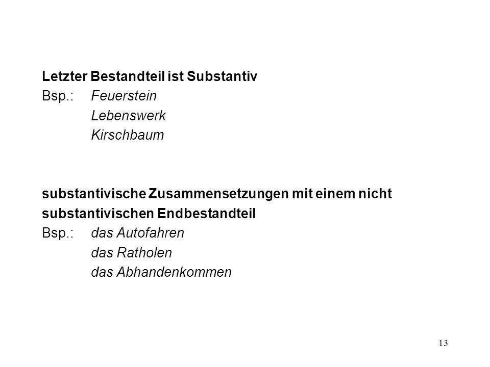 13 Letzter Bestandteil ist Substantiv Bsp.:Feuerstein Lebenswerk Kirschbaum substantivische Zusammensetzungen mit einem nicht substantivischen Endbest