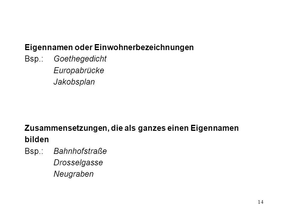 14 Eigennamen oder Einwohnerbezeichnungen Bsp.:Goethegedicht Europabrücke Jakobsplan Zusammensetzungen, die als ganzes einen Eigennamen bilden Bsp.:Ba