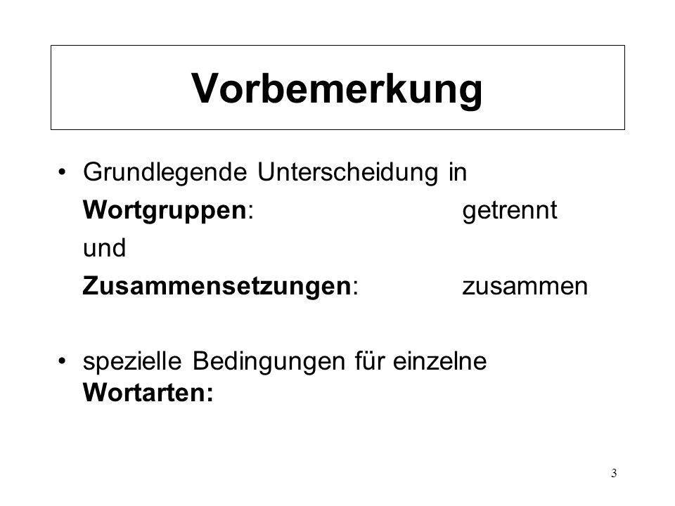 3 Vorbemerkung Grundlegende Unterscheidung in Wortgruppen: getrennt und Zusammensetzungen:zusammen spezielle Bedingungen für einzelne Wortarten: