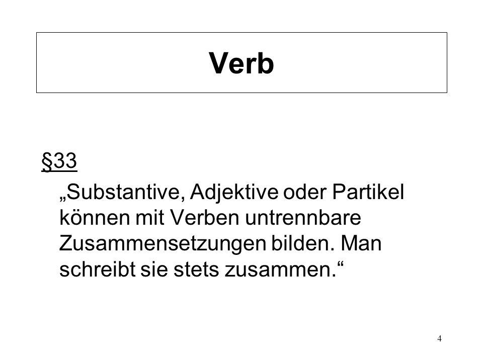 4 Verb §33 Substantive, Adjektive oder Partikel können mit Verben untrennbare Zusammensetzungen bilden. Man schreibt sie stets zusammen.