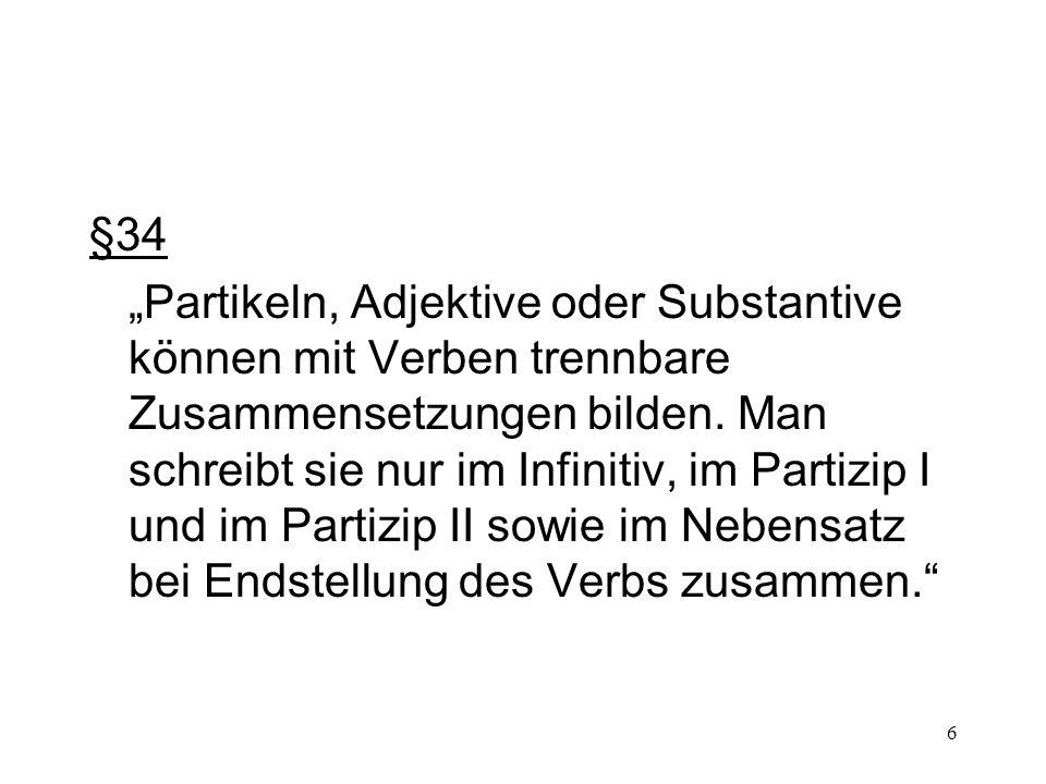 6 §34 Partikeln, Adjektive oder Substantive können mit Verben trennbare Zusammensetzungen bilden. Man schreibt sie nur im Infinitiv, im Partizip I und