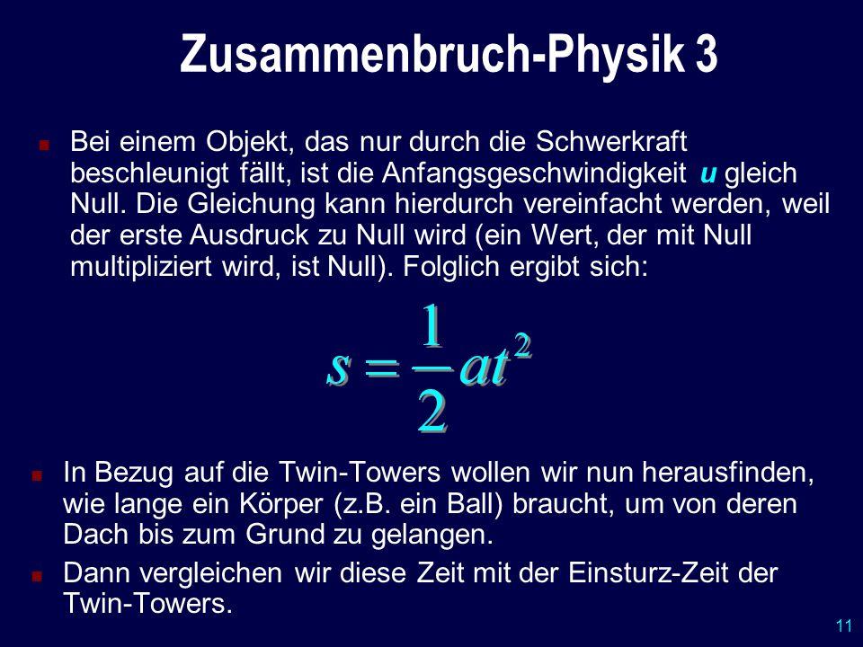 11 Zusammenbruch-Physik 3 In Bezug auf die Twin-Towers wollen wir nun herausfinden, wie lange ein Körper (z.B. ein Ball) braucht, um von deren Dach bi