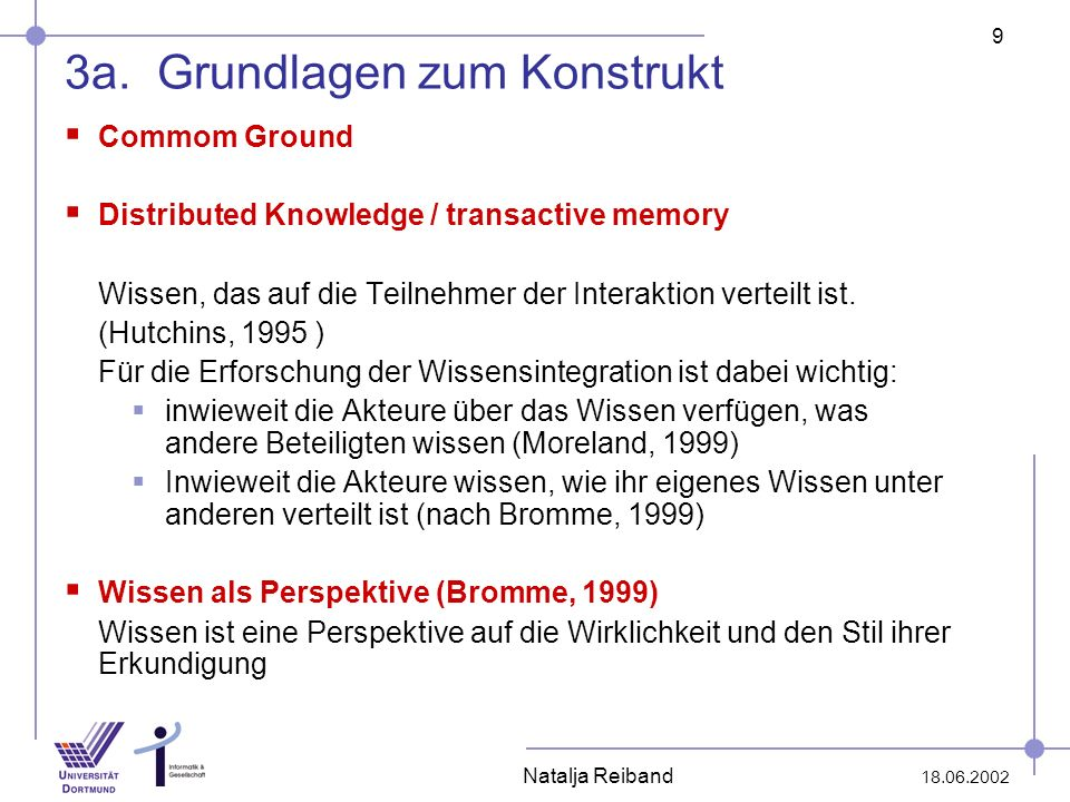 9 18.06.2002 Natalja Reiband 3a. Grundlagen zum Konstrukt Commom Ground Distributed Knowledge / transactive memory Wissen, das auf die Teilnehmer der